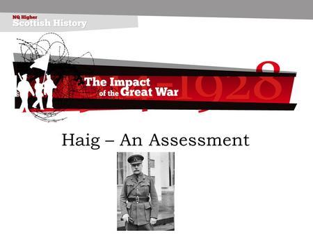 Haig – An Assessment. Career Born on 19 th June 1861, Edinburgh. Son of a whisky distiller. Educated at Clifton School, Oxford and Sandhurst, Royal Military.