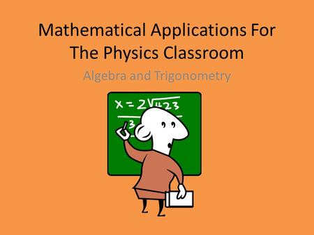 Mathematical Applications For The Physics Classroom Algebra and Trigonometry.