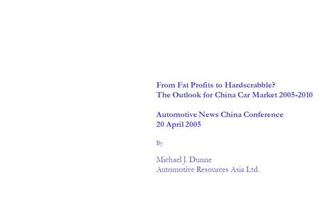 From Fat Profits to Hardscrabble? The Outlook for China Car Market 2005-2010 Automotive News China Conference 20 April 2005 By Michael J. Dunne Automotive.