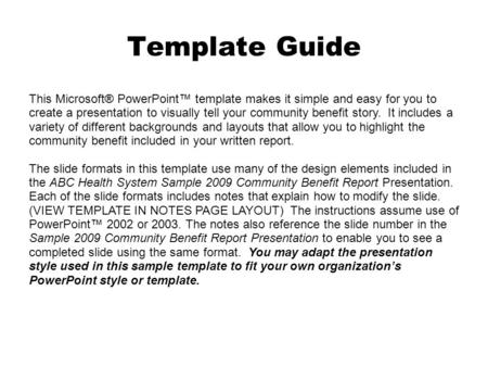 Template Guide This Microsoft® PowerPoint™ template makes it simple and easy for you to create a presentation to visually tell your community benefit story.