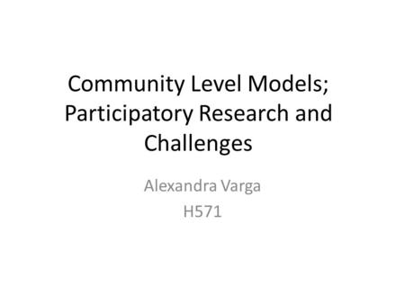 Community Level Models; Participatory Research and Challenges Alexandra Varga H571.