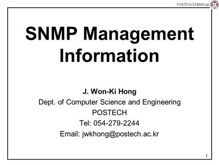 POSTECH DP&NM Lab 1 SNMP Management Information J. Won-Ki Hong Dept. of Computer Science and Engineering POSTECH Tel: 054-279-2244