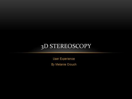 User Experience By Melanie Crouch 3D STEREOSCOPY.