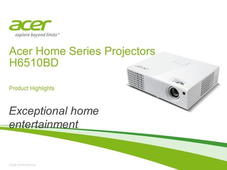 ACER CONFIDENTIAL Acer Home Series Projectors H6510BD Product Highlights Exceptional home entertainment.
