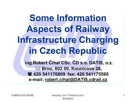 IMPRINT-EUROPESeminar, 16-17 October 2003, Budapest 1 Some Information Aspects of Railway Infrastructure Charging in Czech Republic ing.Robert Číhal CSc.