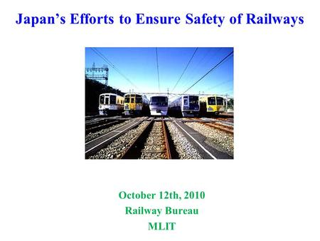 Japan's Efforts to Ensure Safety of Railways October 12th, 2010 Railway Bureau MLIT.