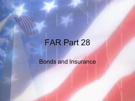 FAR Part 28 Bonds and Insurance. What is a Bond? Promise by a third party (the Surety) to fulfill the contractor's responsibilities or compensate the.