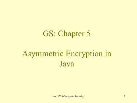 Csci5233 Computer Security1 GS: Chapter 5 Asymmetric Encryption in Java.