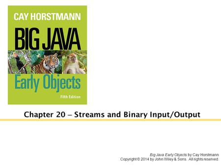 Chapter 20 – Streams and Binary Input/Output Big Java Early Objects by Cay Horstmann Copyright © 2014 by John Wiley & Sons. All rights reserved.