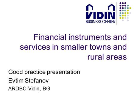 Financial instruments and services in smaller towns and rural areas Good practice presentation Evtim Stefanov ARDBC-Vidin, BG.