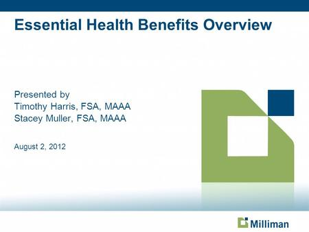 Essential Health Benefits Overview Presented by Timothy Harris, FSA, MAAA Stacey Muller, FSA, MAAA August 2, 2012 Page based on Title Slide from Slide.