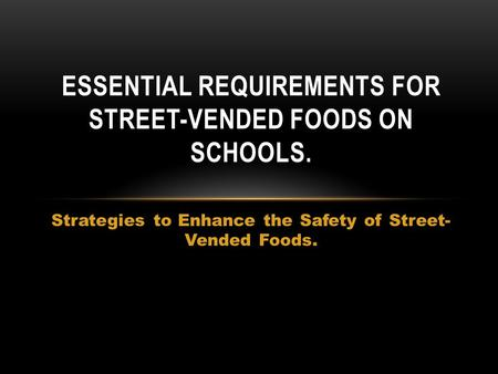 Strategies to Enhance the Safety of Street- Vended Foods. ESSENTIAL REQUIREMENTS FOR STREET-VENDED FOODS ON SCHOOLS.