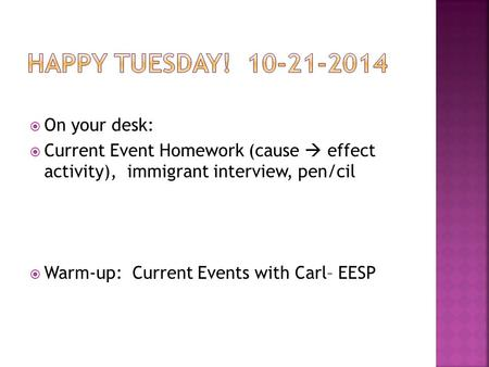  On your desk:  Current Event Homework (cause  effect activity), immigrant interview, pen/cil  Warm-up: Current Events with Carl– EESP.