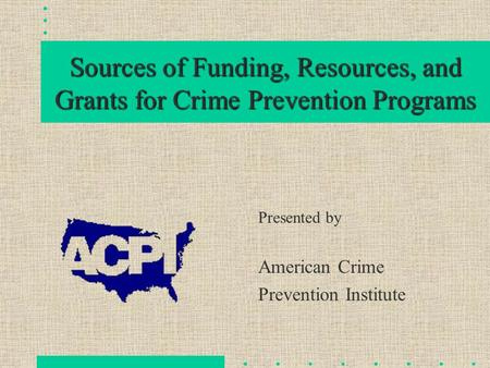 Sources of Funding, Resources, and Grants for Crime Prevention Programs Presented by American Crime Prevention Institute.
