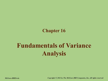 Fundamentals of Variance Analysis Chapter 16 Copyright © 2011 by The McGraw-Hill Companies, Inc. All rights reserved. McGraw-Hill/Irwin.
