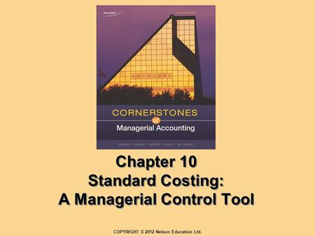 Chapter 10 Standard Costing: A Managerial Control Tool COPYRIGHT © 2012 Nelson Education Ltd.