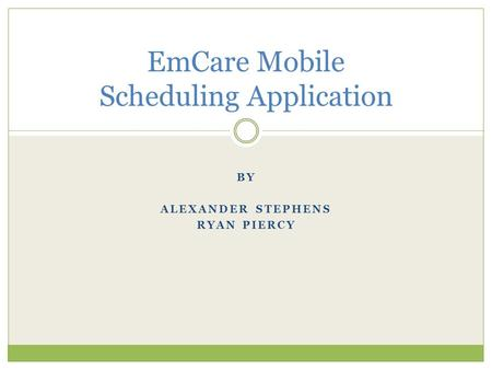 BY ALEXANDER STEPHENS RYAN PIERCY EmCare Mobile Scheduling Application.