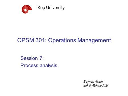 OPSM 301: Operations Management Session 7: Process analysis Koç University Zeynep Aksin