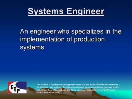 Systems Engineer An engineer who specializes in the implementation of production systems This material is based upon work supported by the National Science.