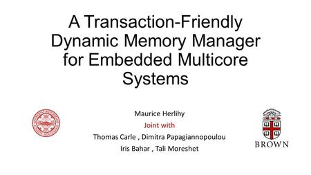 A Transaction-Friendly Dynamic Memory Manager for Embedded Multicore Systems Maurice Herlihy Joint with Thomas Carle, Dimitra Papagiannopoulou Iris Bahar,