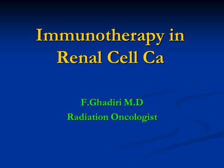 Immunotherapy in Renal Cell Ca F.Ghadiri M.D Radiation Oncologist.