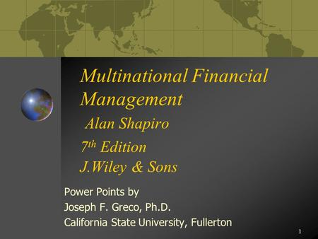 1 Multinational Financial Management Alan Shapiro 7 th Edition J.Wiley & Sons Power Points by Joseph F. Greco, Ph.D. California State University, Fullerton.