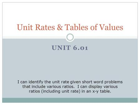 UNIT 6.01 Unit Rates & Tables of Values I can identify the unit rate given short word problems that include various ratios. I can display various ratios.