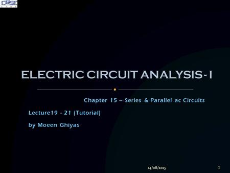Chapter 15 – Series & Parallel ac Circuits Lecture19 - 21 (Tutorial) by Moeen Ghiyas 14/08/2015 1.