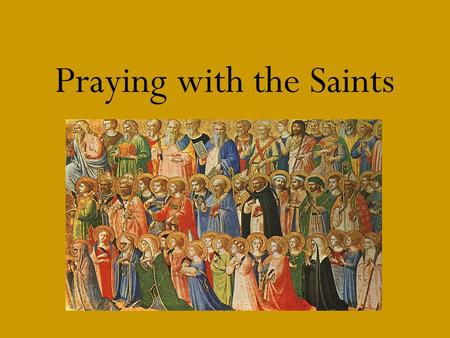 Praying with the Saints. *Saints Saints are those individuals who are recognized for their holiness and virtue on earth During their life, saints prayed.