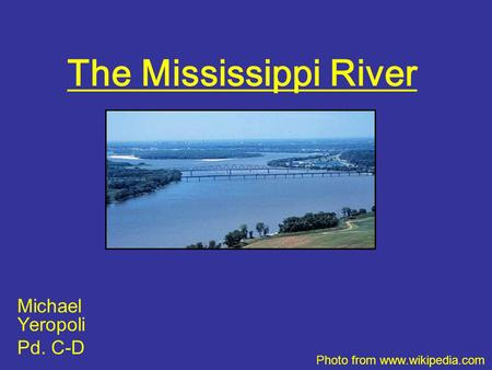 The Mississippi River Michael Yeropoli Pd. C-D Photo from www.wikipedia.com.