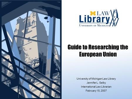 University of Michigan Law Library Jennifer L. Selby International Law Librarian February 15, 2007 Guide to Researching the European Union.