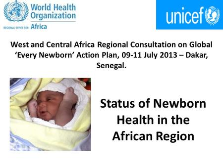 West and Central Africa Regional Consultation on Global 'Every Newborn' Action Plan, 09-11 July 2013 – Dakar, Senegal. Status of Newborn Health in the.