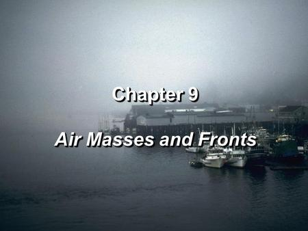 Chapter 9 Air Masses and Fronts Chapter 9 Air Masses and Fronts.