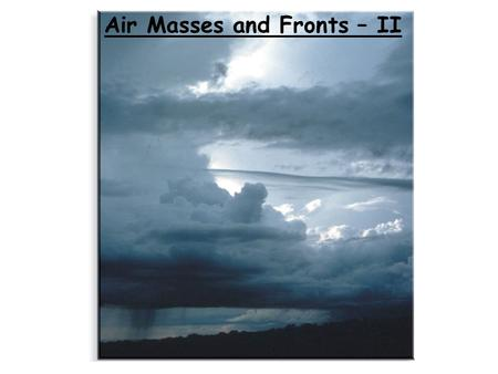 Air Masses and Fronts – II. Brief review An air mass is a large body of air whose properties of temperature and humidity are fairly similar in any horizontal.
