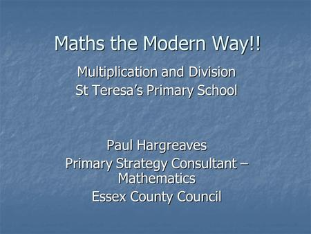 Maths the Modern Way!! Multiplication and Division St Teresa's Primary School Paul Hargreaves Primary Strategy Consultant – Mathematics Essex County Council.