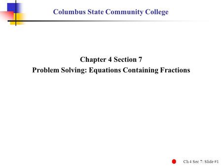 Ch 4 Sec 7: Slide #1 Columbus State Community College Chapter 4 Section 7 Problem Solving: Equations Containing Fractions.