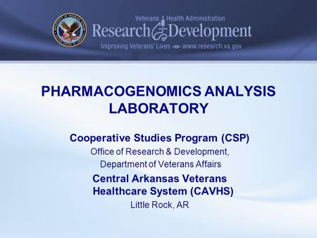 PHARMACOGENOMICS ANALYSIS LABORATORY Cooperative Studies Program (CSP) Office of Research & Development, Department of Veterans Affairs Central Arkansas.