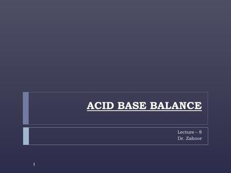 ACID BASE BALANCE Lecture – 8 Dr. Zahoor 1. ACID BASE BALANCE 2  Acid Base Balance refers to regulation of free (unbound) H + concentration in the body.