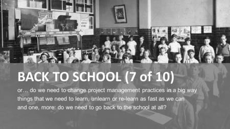 BACK TO SCHOOL (7 of 10) or… do we need to change project management practices in a big way things that we need to learn, unlearn or re-learn as fast as.