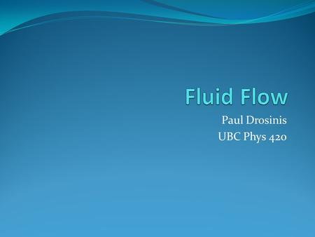 Paul Drosinis UBC Phys 420. Introduction Short history on fluid dynamics Why bother studying fluid flow? Difference between Newtonian and Non-Newtonian.