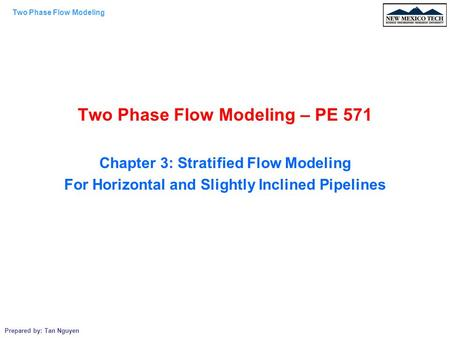 Two Phase Flow Modeling Prepared by: Tan Nguyen Two Phase Flow Modeling – PE 571 Chapter 3: Stratified Flow Modeling For Horizontal and Slightly Inclined.