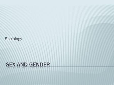 Sociology.  Differentiating 'sex' and 'gender'  What about intersex people?  Constructionist approach  Gender inequality  Theories to explain gender.