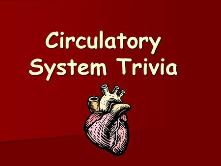 Circulatory System Trivia. Question #1 Worth 1 point.