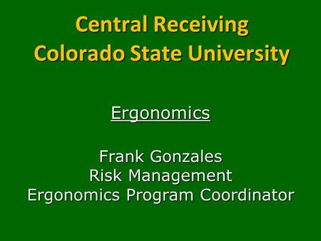 Central Receiving Colorado State University Ergonomics Frank Gonzales Risk Management Ergonomics Program Coordinator.