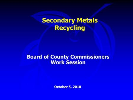 Secondary Metals Recycling Board of County Commissioners Work Session October 5, 2010.