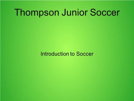 Thompson Junior Soccer Introduction to Soccer. Anatomy of a Soccer Pitch The two longer boundaries are touch lines The two shorter boundaries are goal.