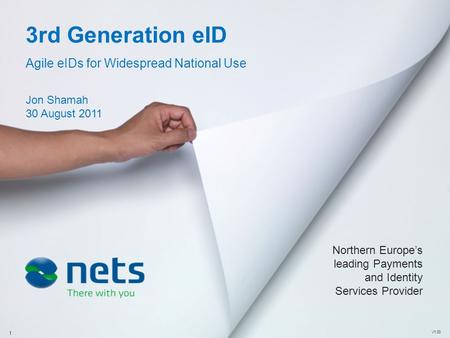 3rd Generation eID Agile eIDs for Widespread National Use Jon Shamah 30 August 2011 V1.00 Northern Europe's leading Payments and Identity Services Provider.