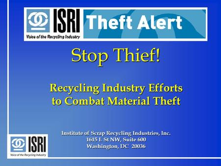 Stop Thief! Recycling Industry Efforts to Combat Material Theft Institute of Scrap Recycling Industries, Inc. 1615 L St NW, Suite 600 Washington, DC 20036.