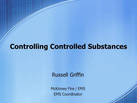 Controlling Controlled Substances Russell Griffin McKinney Fire / EMS EMS Coordinator.
