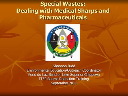 Special Wastes: Dealing with Medical Sharps and Pharmaceuticals Shannon Judd Environmental Education/Outreach Coordinator Fond du Lac Band of Lake Superior.